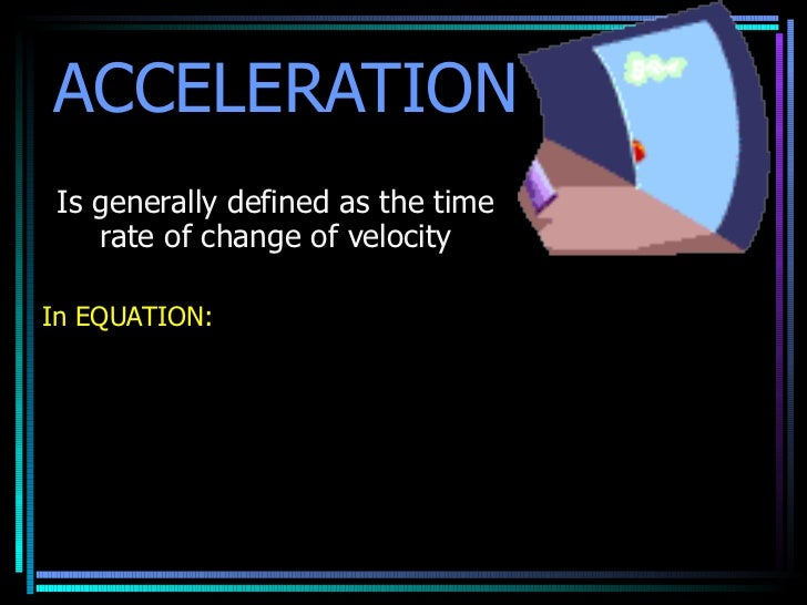 ACCELERATION Is generally defined as the time rate of change of velocity In EQUATION: