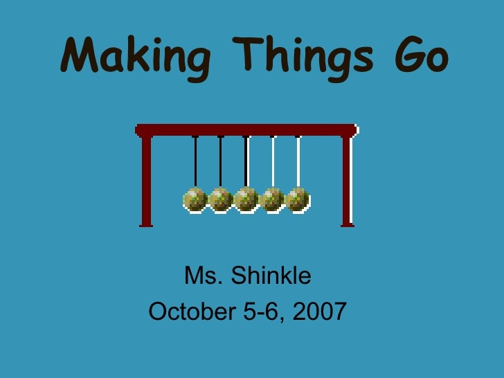 Making Things Go Ms. Shinkle October 5-6, 2007