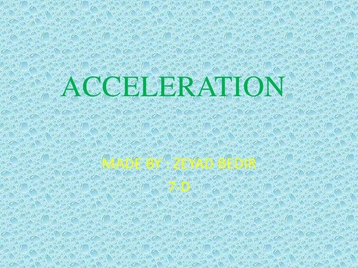 ACCELERATION<br />MADE BY : ZEYAD BEDIR<br />7-D<br />