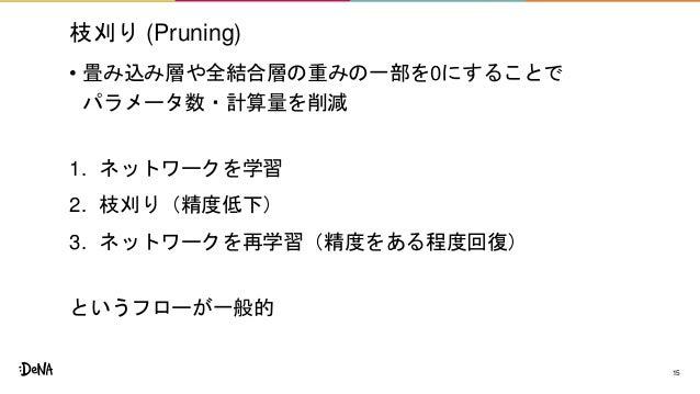 枝刈り (Pruning) • 畳み込み層や全結合層の重みの一部を0にすることで パラメータ数・計算量を削減 1. ネットワークを学習 2. 枝刈り(精度低下) 3. ネットワークを再学習(精度をある程度回復) というフローが一般的 15