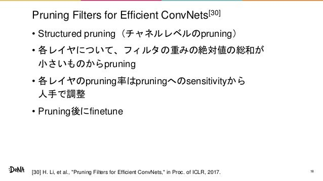 Pruning Filters for Efficient ConvNets[30] • Structured pruning(チャネルレベルのpruning) • 各レイヤについて、フィルタの重みの絶対値の総和が 小さいものからpruning...