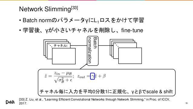 Network Slimming[33] • Batch normのパラメータγにL1ロスをかけて学習 • 学習後、γが小さいチャネルを削除し、fine-tune 19 チャネル毎に入力を平均0分散1に正規化、γとβでscale & shift...
