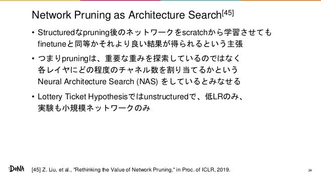 Network Pruning as Architecture Search[45] • Structuredなpruning後のネットワークをscratchから学習させても finetuneと同等かそれより良い結果が得られるという主張 • つ...