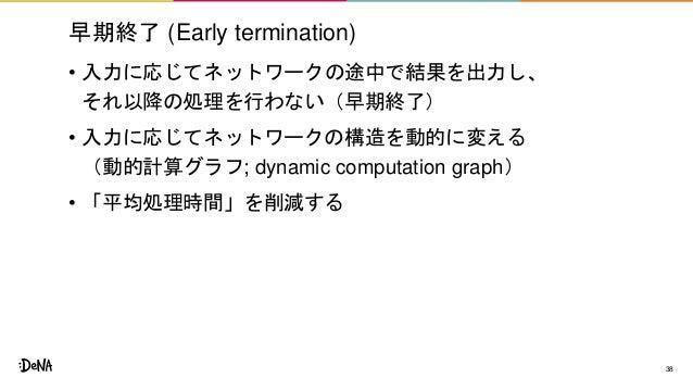 早期終了 (Early termination) • 入力に応じてネットワークの途中で結果を出力し、 それ以降の処理を行わない(早期終了) • 入力に応じてネットワークの構造を動的に変える (動的計算グラフ; dynamic computati...