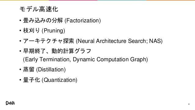 モデル高速化 • 畳み込みの分解 (Factorization) • 枝刈り (Pruning) • アーキテクチャ探索 (Neural Architecture Search; NAS) • 早期終了、動的計算グラフ (Early Termi...