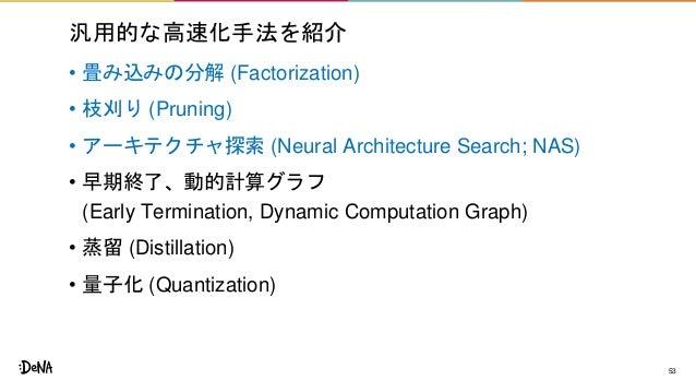 汎用的な高速化手法を紹介 • 畳み込みの分解 (Factorization) • 枝刈り (Pruning) • アーキテクチャ探索 (Neural Architecture Search; NAS) • 早期終了、動的計算グラフ (Early...