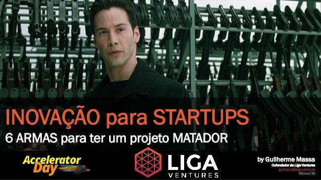 INOVAÇÃO para STARTUPS 6 ARMAS para ter um projeto MATADOR by Guilherme Massa Cofundador da Liga Ventures guilherme@liga.v...