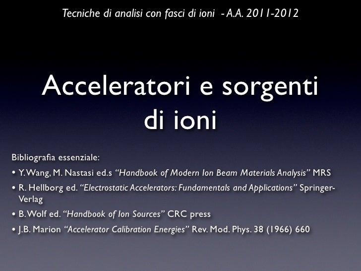 Tecniche di analisi con fasci di ioni - A.A. 2011-2012        Acceleratori e sorgenti                di ioniBibliografia es...