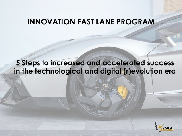 INNOVATION FAST LANE PROGRAM 5 Steps to increased and accelerated success in the technological and digital (r)evolution era