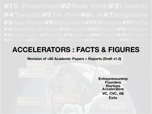 ACCELERATORS : FACTS & FIGURES Revision of +80 Academic Papers + Reports (Draft v1.0) Entrepreneurship Startups Accelerato...