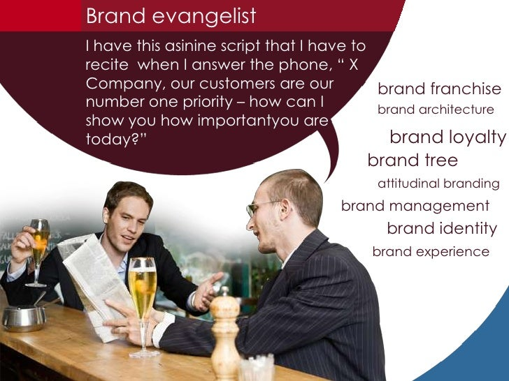 "Brand evangelist<br />I have this asinine script that I have to recite  when I answer the phone, "" X Company, our customer..."
