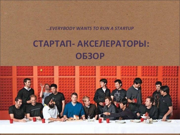 … EVERYBODY WANTS TO RUN A STARTUP   СТАРТАП- АКСЕЛЕРАТОРЫ: ОБЗОР