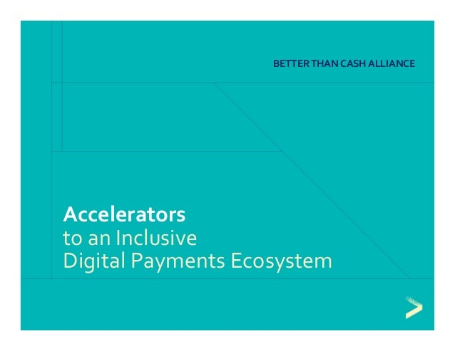 Accelerators  to an Inclusive  Digital Payments Ecosystem BETTER THAN CASH ALLIANCE