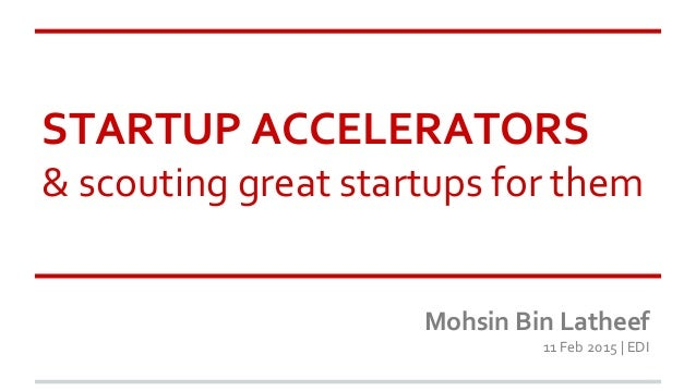 STARTUP ACCELERATORS & scouting great startups for them Mohsin Bin Latheef 11 Feb 2015 | EDI