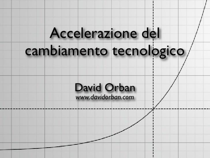 Accelerazione del cambiamento tecnologico         David Orban        www.davidorban.com