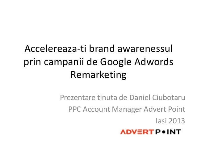 Accelereaza-ti brand awarenessulprin campanii de Google Adwords          Remarketing       Prezentare tinuta de Daniel Ciu...
