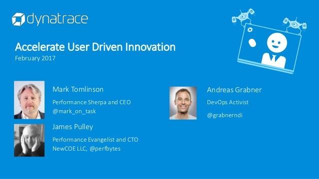 Andreas Grabner DevOps Activist @grabnerndi Accelerate User Driven Innovation February 2017 Mark Tomlinson Performance She...