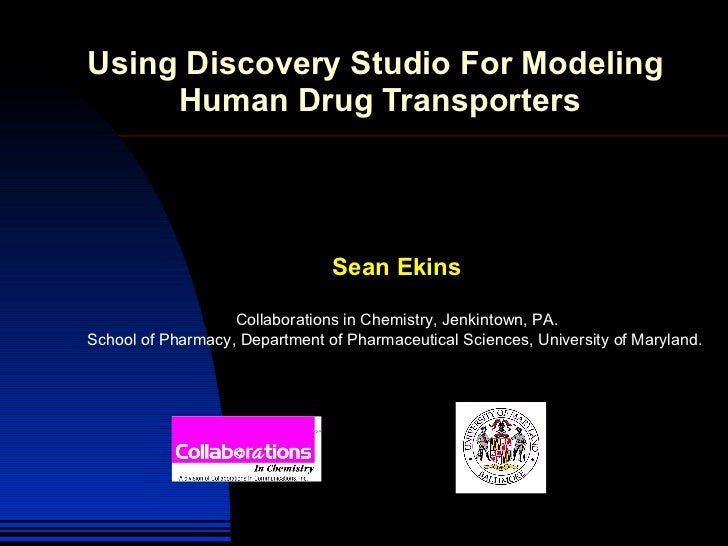 Using Discovery Studio For Modeling  Human Drug Transporters Sean Ekins Collaborations in Chemistry, Jenkintown, PA. Schoo...