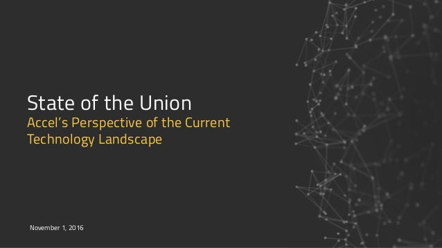 State of the Union Accel's Perspective of the Current  Technology Landscape November 1, 2016