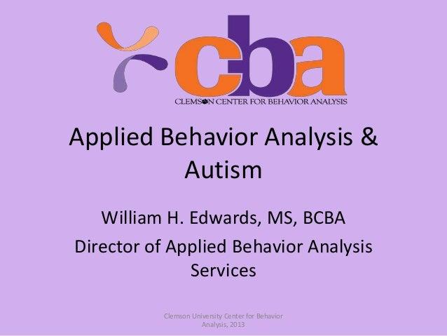 Applied Behavior Analysis & Autism William H. Edwards, MS, BCBA Director of Applied Behavior Analysis Services Clemson Uni...