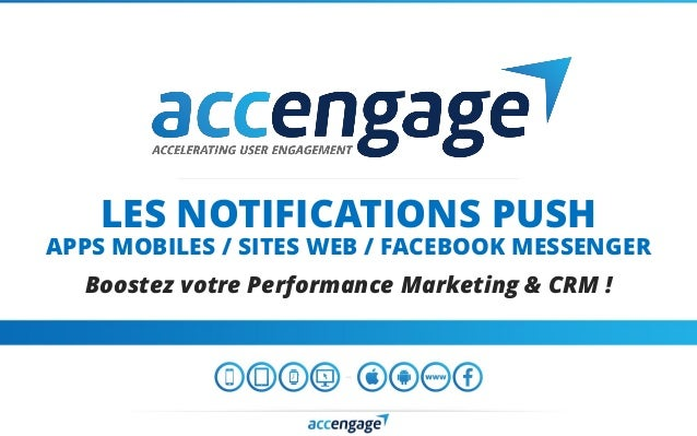 LES NOTIFICATIONS PUSH APPS MOBILES / SITES WEB / FACEBOOK MESSENGER Boostez votre Performance Marketing & CRM !