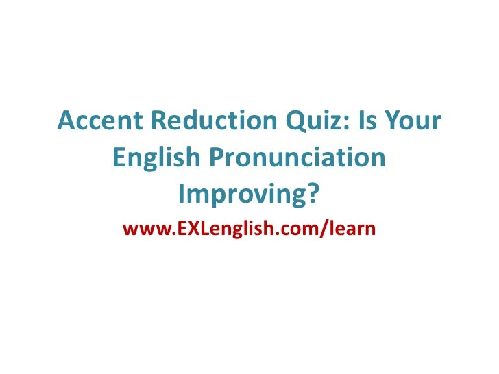 Accent Reduction Quiz: Is Your English Pronunciation Improving?<br />www.EXLenglish.com/learn<br />