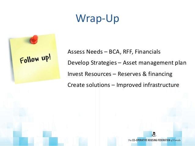 Wrap-Up • Assess Needs – BCA, RFF, Financials • Develop Strategies – Asset management plan • Invest Resources – Reserves &...