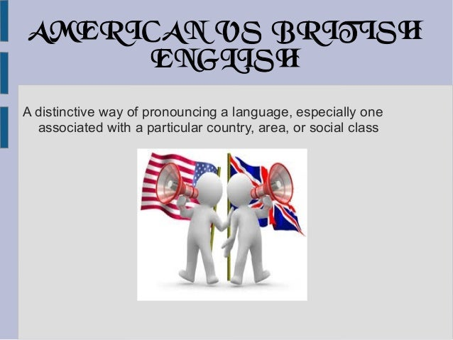 AMERICAN VS BRITISH ENGLISH A distinctive way of pronouncing a language, especially one associated with a particular count...