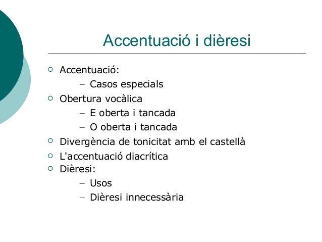 Accentuació i dièresi  Accentuació: – Casos especials  Obertura vocàlica – E oberta i tancada – O oberta i tancada  Div...