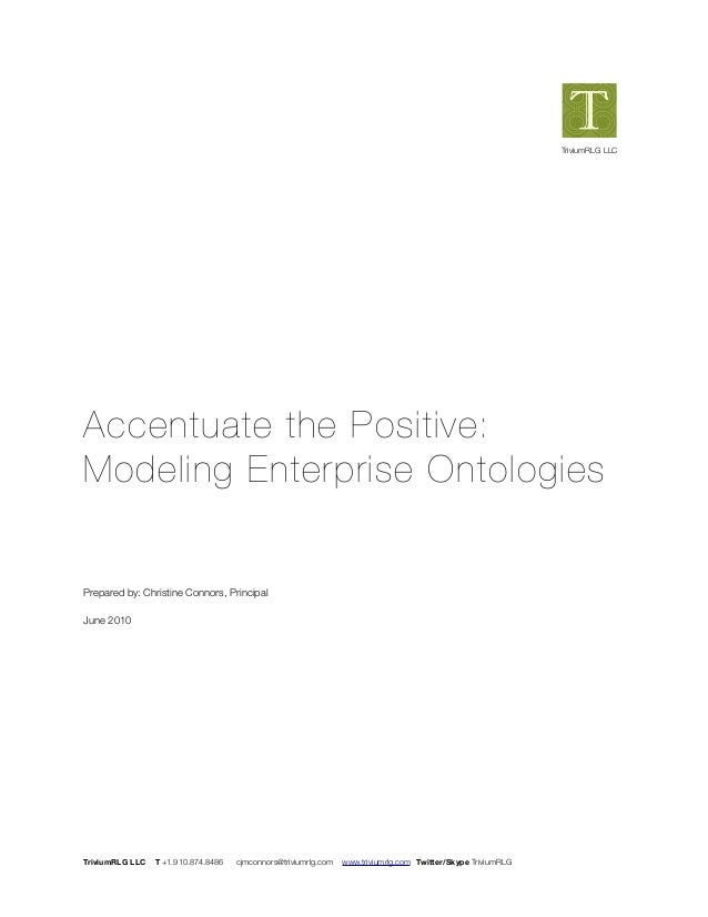Accentuate the Positive: Modeling Enterprise Ontologies Prepared by: Christine Connors, Principal June 2010 TriviumRLG LLC...