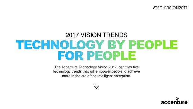 2017 VISION TRENDS The Accenture Technology Vision 2017 identifies five technology trends that will empower people to achi...