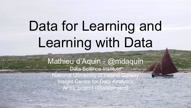 Data for Learning and Learning with Data Mathieu d'Aquin - @mdaquin Data Science Institute National University of Ireland ...