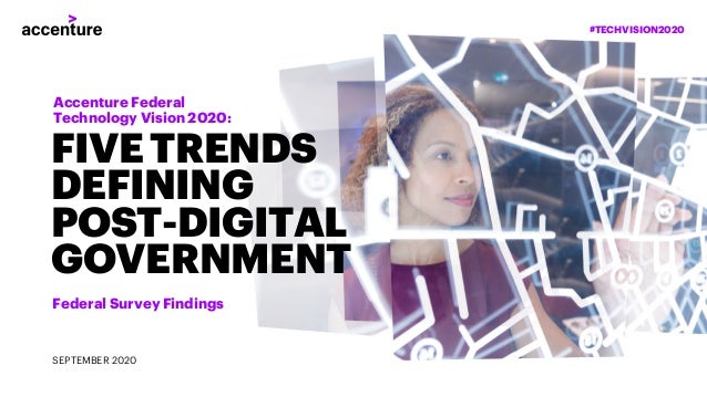 #TECHVISION2020 FIVE TRENDS DEFINING POST-DIGITAL GOVERNMENT Federal Survey Findings SEPTEMBER 2020 Accenture Federal Tech...