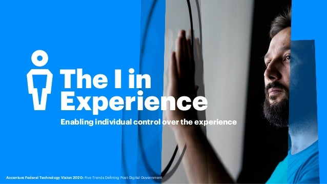 The I in Experience Enabling individual control over the experience Accenture Federal Technology Vision 2020: Five Trends ...