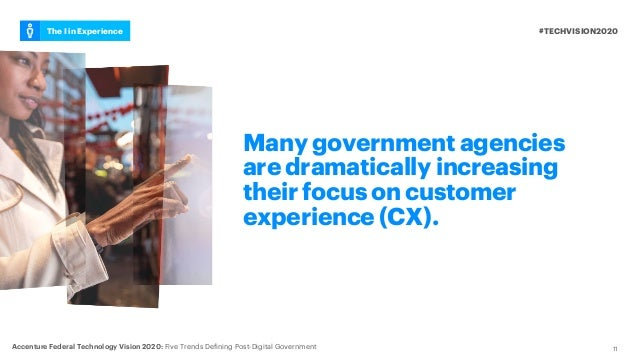 11 Many government agencies are dramatically increasing their focus on customer experience (CX). #TECHVISION2020The I in E...