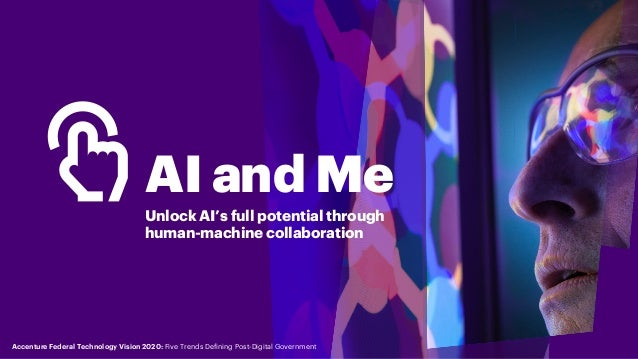 AI and Me Unlock AI's full potential through human-machine collaboration Accenture Federal Technology Vision 2020: Five Tr...