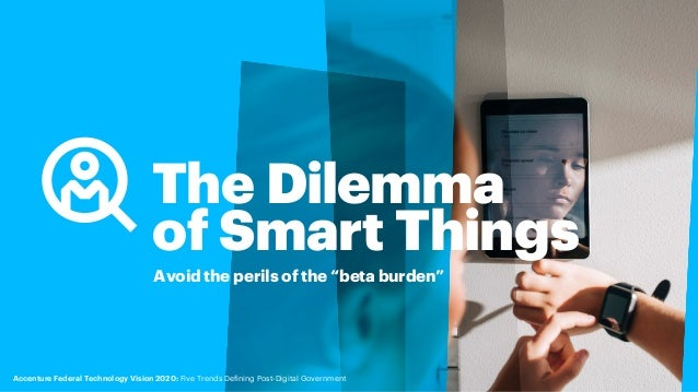 """The Dilemma of Smart Things Avoid the perils of the """"beta burden"""" Accenture Federal Technology Vision 2020: Five Trends De..."""