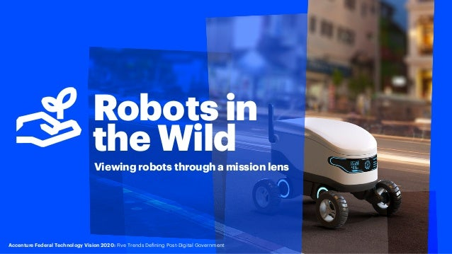 Robots in the Wild Viewing robots through a mission lens Accenture Federal Technology Vision 2020: Five Trends Defining Po...