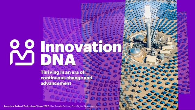 Innovation DNA Thriving in an era of continuous change and advancement Accenture Federal Technology Vision 2020: Five Tren...