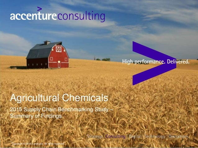 Agricultural Chemicals 2015 Supply Chain Benchmarking Study – Summary of Findings Copyright © 2016 Accenture All rights re...