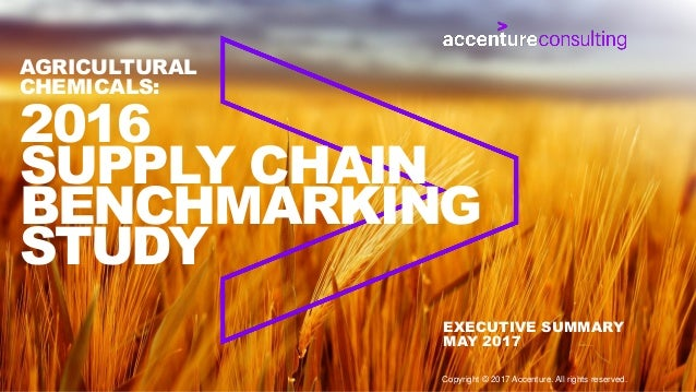 2016 SUPPLY CHAIN BENCHMARKING STUDY AGRICULTURAL CHEMICALS: EXECUTIVE SUMMARY MAY 2017 Copyright © 2017 Accenture. All ri...