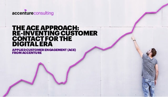 THEACEAPPROACH: RE-INVENTINGCUSTOMER CONTACTFORTHE DIGITALERA APPLIEDCUSTOMERENGAGEMENT(ACE) FROMACCENTURE