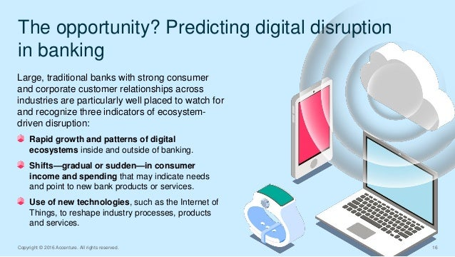 The opportunity? Predicting digital disruption in banking Copyright © 2016 Accenture. All rights reserved. 16 Large, tradi...