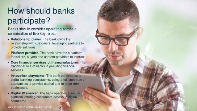 How should banks participate? 5Copyright © 2016 Accenture. All rights reserved. Banks should consider operating across a c...