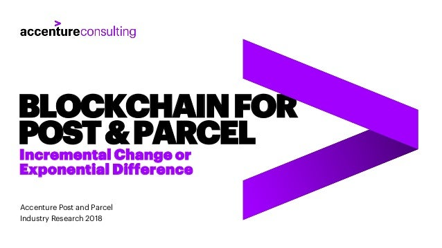 Accenture Post and Parcel Industry Research 2018 BLOCKCHAINFOR POST&PARCEL Incremental Change or Exponential Difference