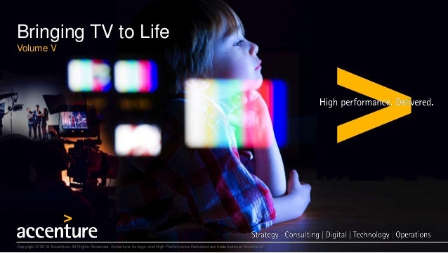Bringing TV to Life Volume V Copyright © 2016 Accenture. All Rights Reserved. Accenture, its logo, and High Performance De...