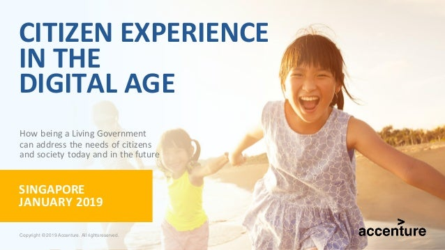CITIZEN EXPERIENCE IN THE DIGITAL AGE SINGAPORE JANUARY 2019 How being a Living Government can address the needs of citize...