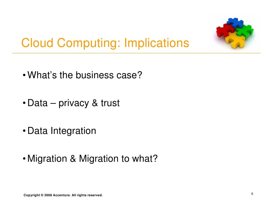 Cloud Computing: Implications  • What's the business case?  • Data – privacy & trust  • Data Integration  • Migration & Mi...
