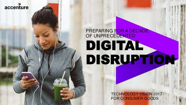 PREPARING FOR A DECADE OF UNPRECEDENTED DIGITAL DISRUPTION TECHNOLOGY VISION 2017 FOR CONSUMER GOODS