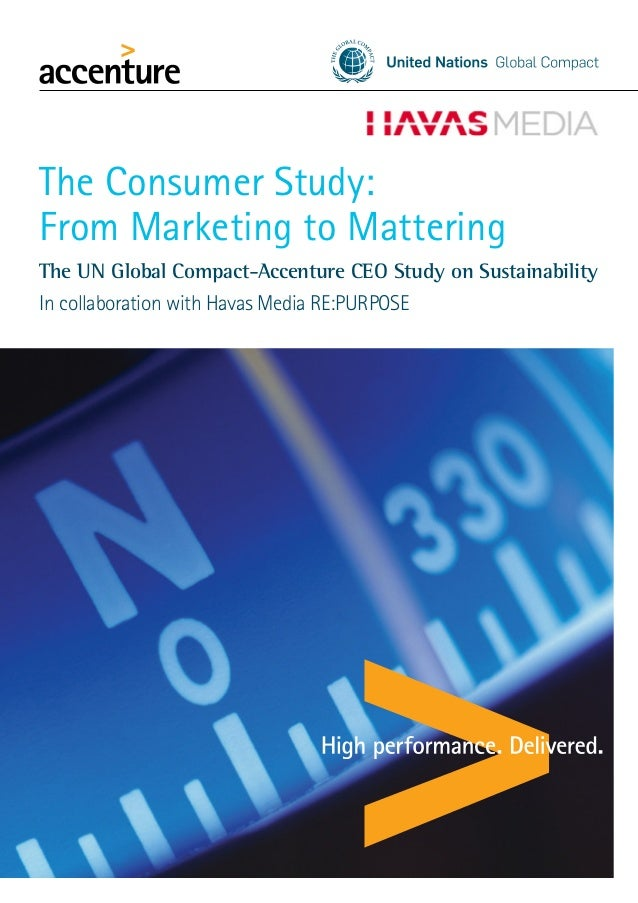 The Consumer Study: From Marketing to Mattering The UN Global Compact-Accenture CEO Study on Sustainability In collaborati...